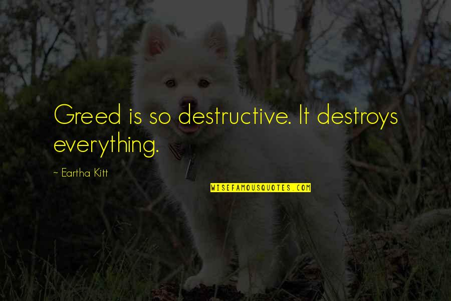 Eartha Quotes By Eartha Kitt: Greed is so destructive. It destroys everything.