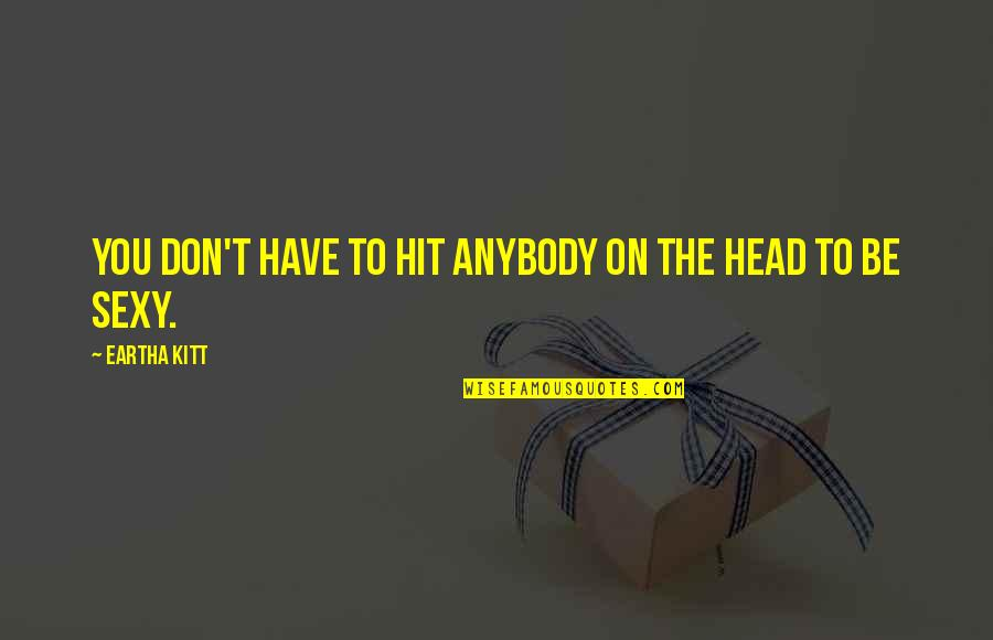 Eartha Quotes By Eartha Kitt: You don't have to hit anybody on the