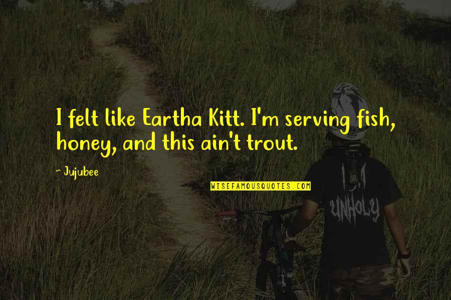 Eartha Quotes By Jujubee: I felt like Eartha Kitt. I'm serving fish,