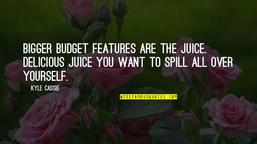 Earthlings Film Quotes By Kyle Cassie: Bigger budget features are the juice. Delicious juice