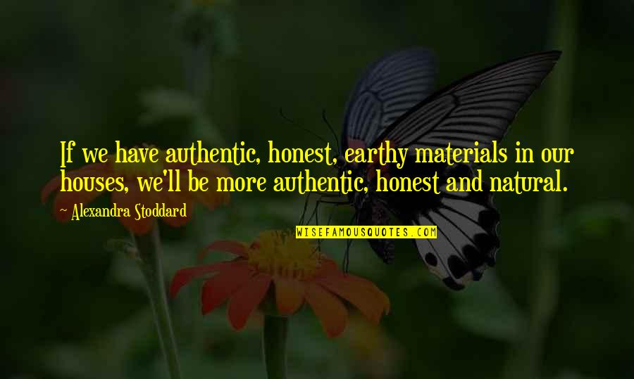 Earthy Quotes By Alexandra Stoddard: If we have authentic, honest, earthy materials in