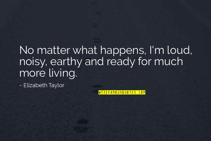 Earthy Quotes By Elizabeth Taylor: No matter what happens, I'm loud, noisy, earthy
