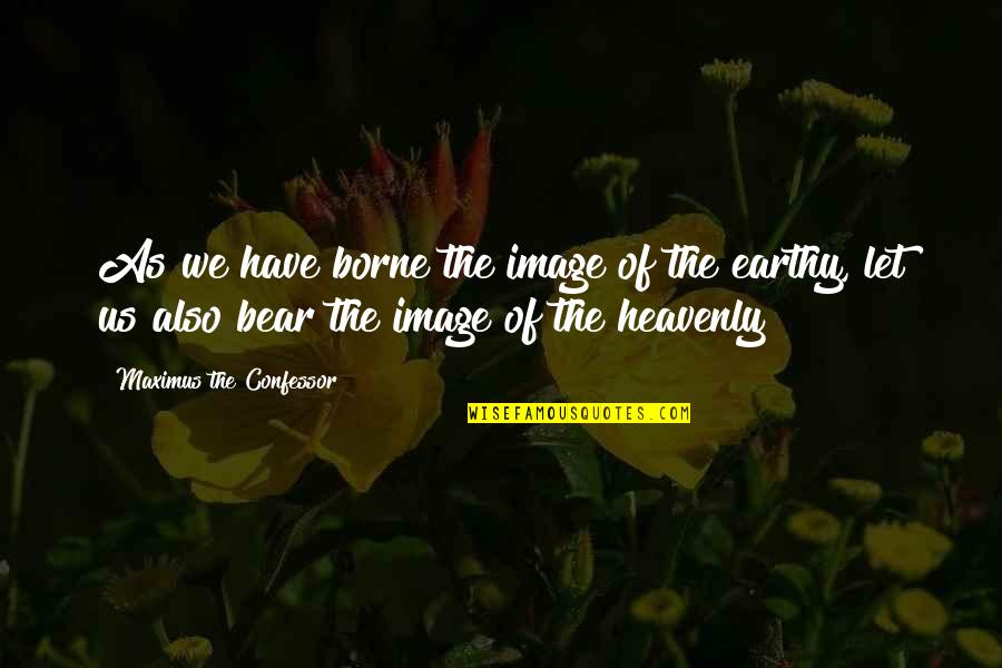Earthy Quotes By Maximus The Confessor: As we have borne the image of the