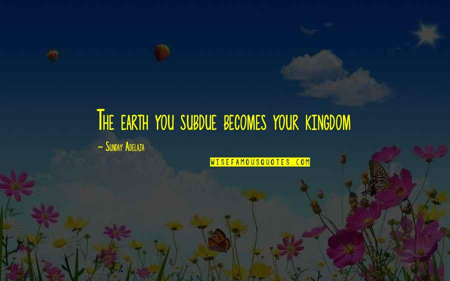 Earthy Quotes By Sunday Adelaja: The earth you subdue becomes your kingdom