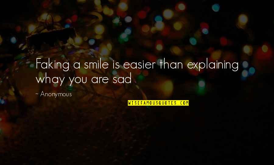 Easier To Smile Quotes By Anonymous: Faking a smile is easier than explaining whay