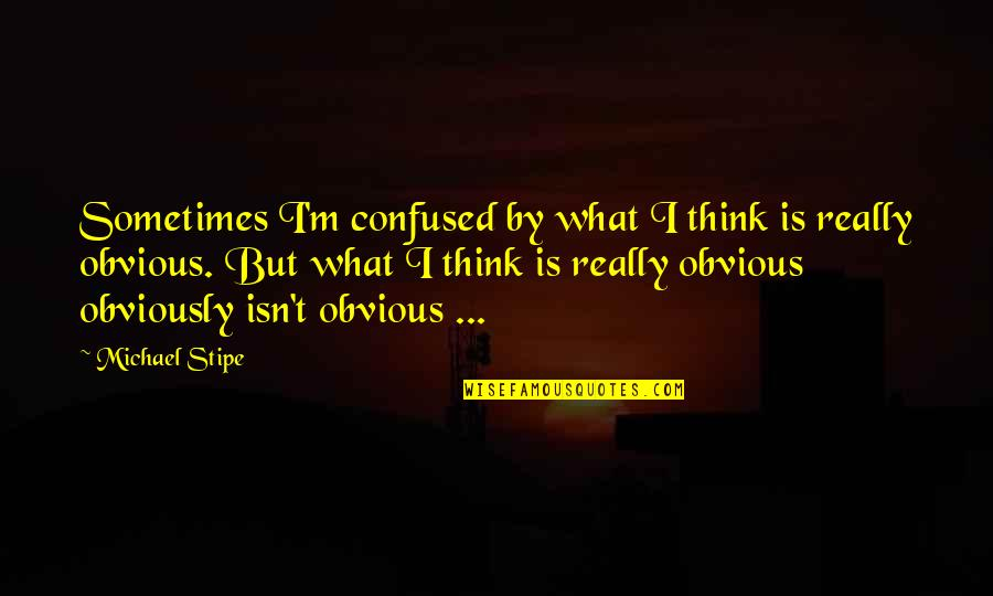 East African Quotes By Michael Stipe: Sometimes I'm confused by what I think is