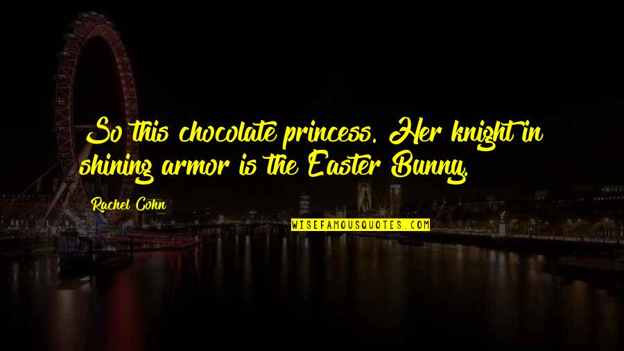 Easter Bunny Chocolate Quotes By Rachel Cohn: So this chocolate princess. Her knight in shining