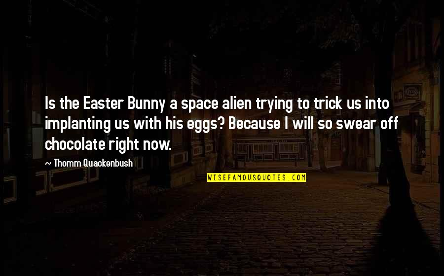 Easter Bunny Chocolate Quotes By Thomm Quackenbush: Is the Easter Bunny a space alien trying