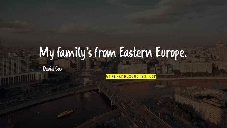 Eastern Europe Quotes By David Sax: My family's from Eastern Europe.