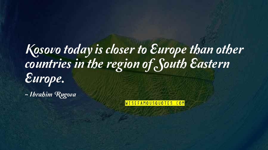 Eastern Europe Quotes By Ibrahim Rugova: Kosovo today is closer to Europe than other