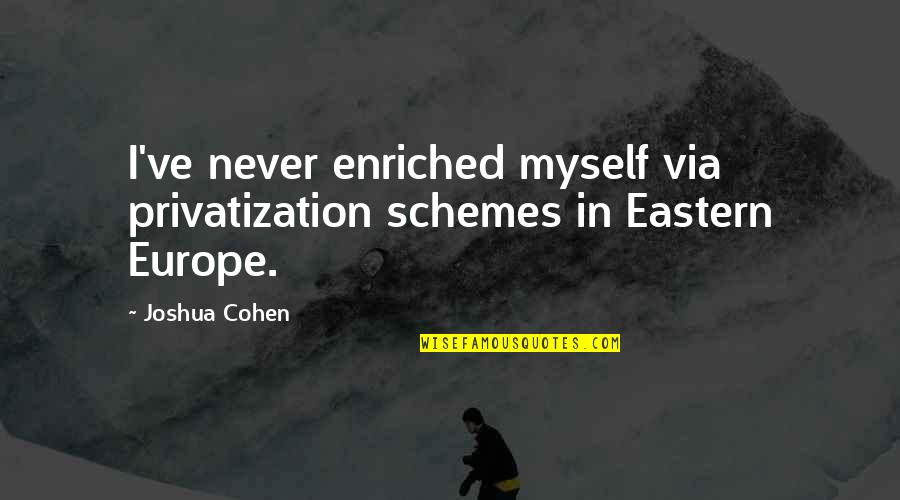 Eastern Europe Quotes By Joshua Cohen: I've never enriched myself via privatization schemes in