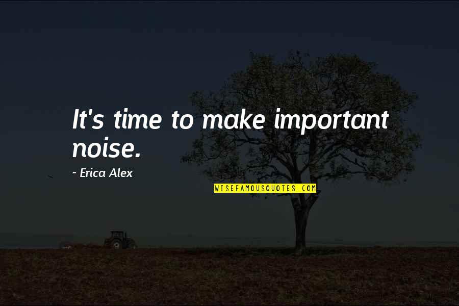 Eastern Religious Quotes By Erica Alex: It's time to make important noise.