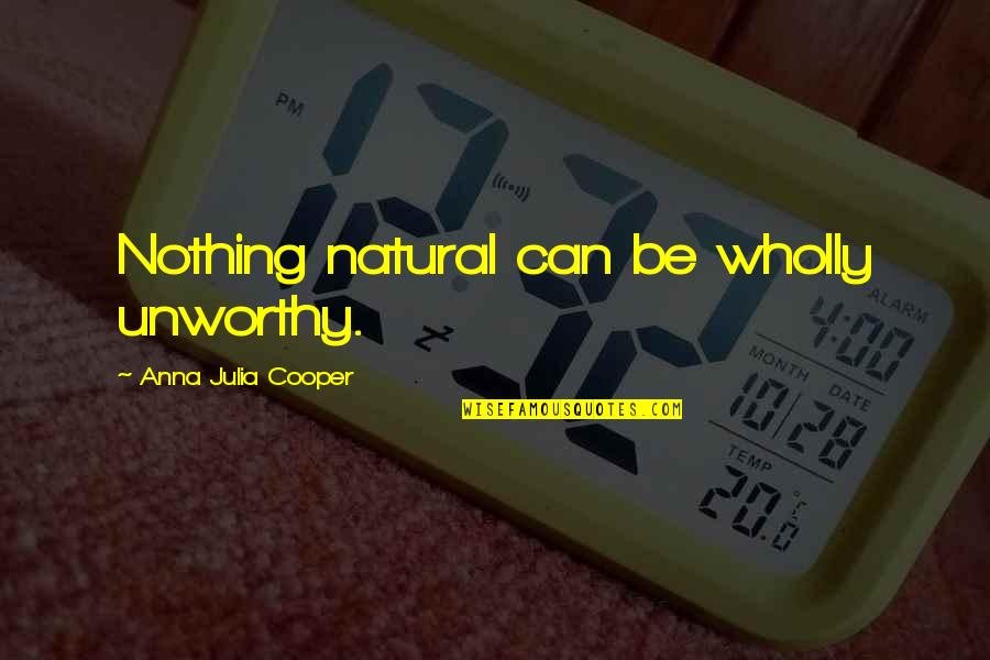 Easterner's Quotes By Anna Julia Cooper: Nothing natural can be wholly unworthy.