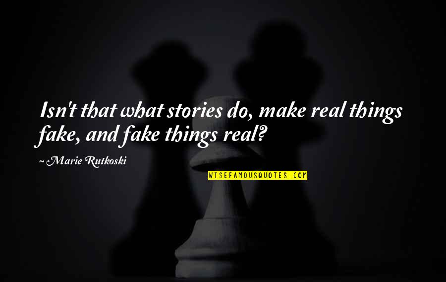 Easterner's Quotes By Marie Rutkoski: Isn't that what stories do, make real things