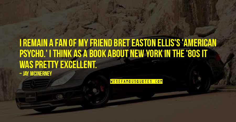 Easton Ellis American Psycho Quotes By Jay McInerney: I remain a fan of my friend Bret