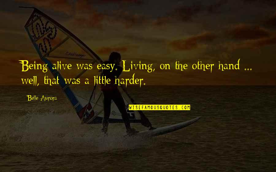 Easy Living Quotes By Belle Aurora: Being alive was easy. Living, on the other
