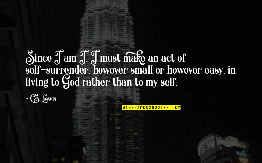 Easy Living Quotes By C.S. Lewis: Since I am I, I must make an