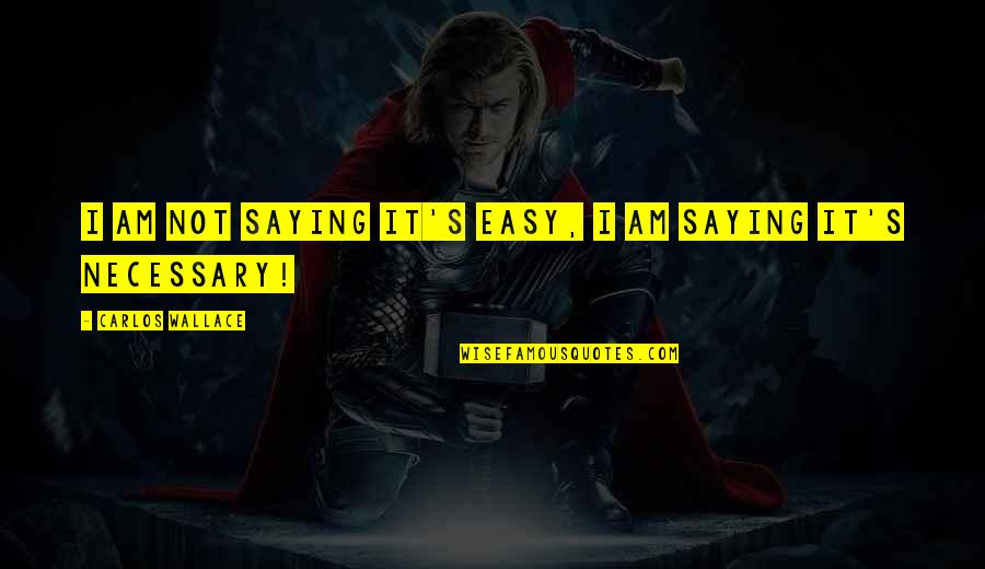 Easy Living Quotes By Carlos Wallace: I am not saying it's easy, I am