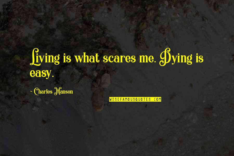 Easy Living Quotes By Charles Manson: Living is what scares me. Dying is easy.