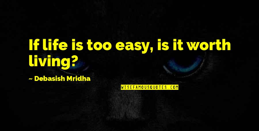 Easy Living Quotes By Debasish Mridha: If life is too easy, is it worth