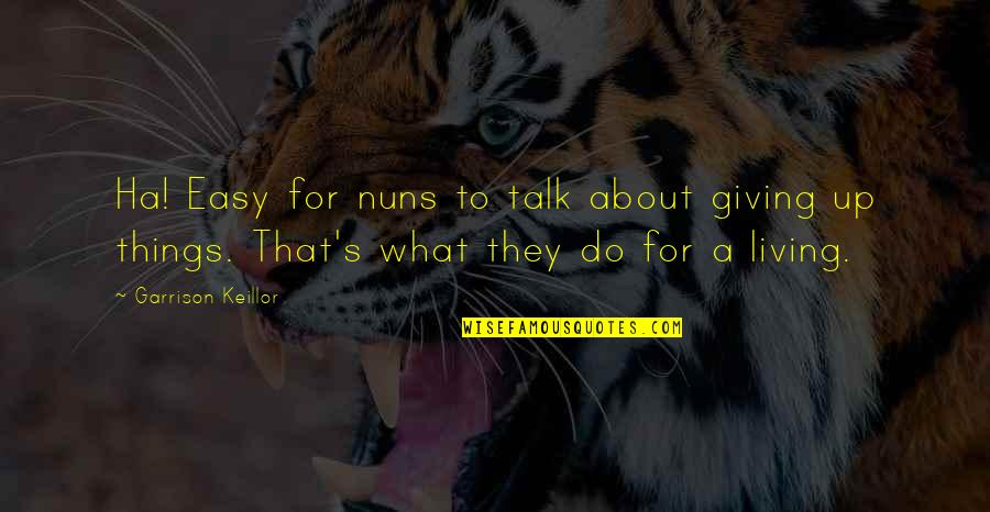 Easy Living Quotes By Garrison Keillor: Ha! Easy for nuns to talk about giving
