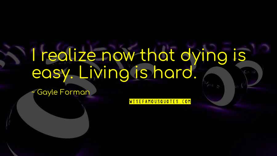 Easy Living Quotes By Gayle Forman: I realize now that dying is easy. Living