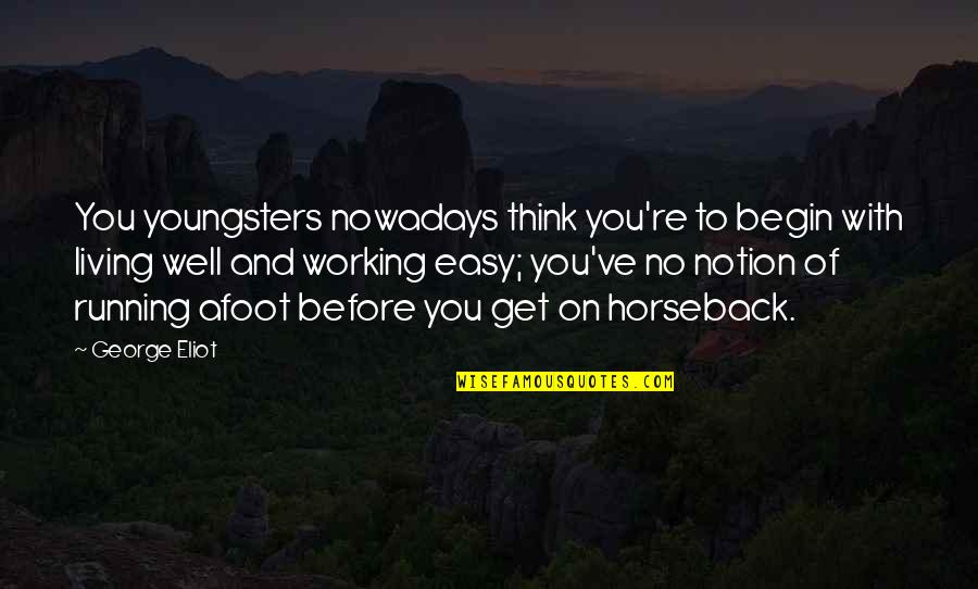 Easy Living Quotes By George Eliot: You youngsters nowadays think you're to begin with