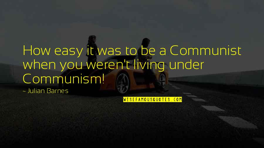 Easy Living Quotes By Julian Barnes: How easy it was to be a Communist