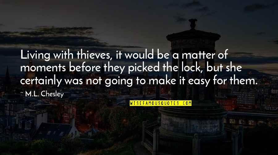 Easy Living Quotes By M.L. Chesley: Living with thieves, it would be a matter