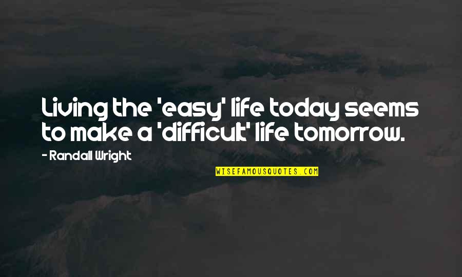 Easy Living Quotes By Randall Wright: Living the 'easy' life today seems to make