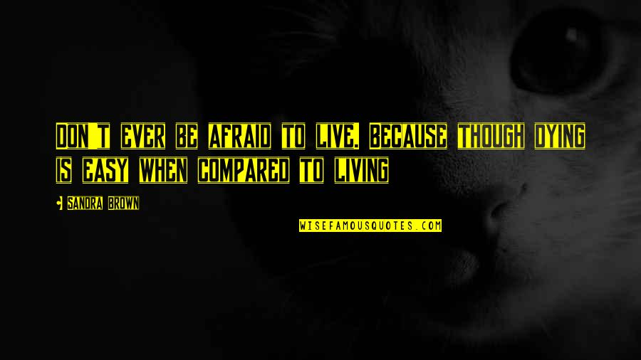 Easy Living Quotes By Sandra Brown: Don't ever be afraid to live. Because though