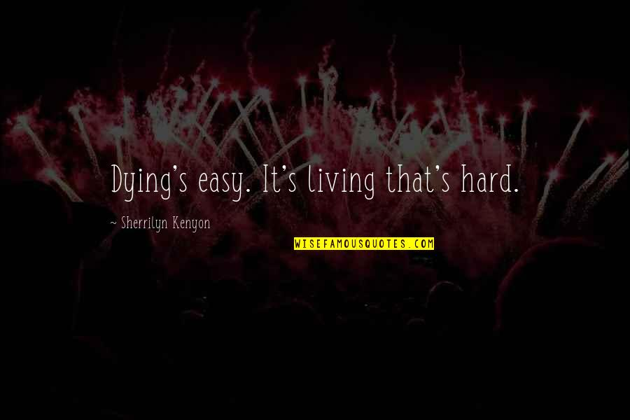 Easy Living Quotes By Sherrilyn Kenyon: Dying's easy. It's living that's hard.