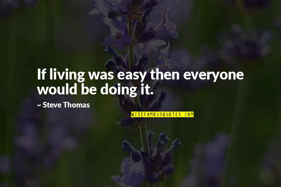 Easy Living Quotes By Steve Thomas: If living was easy then everyone would be
