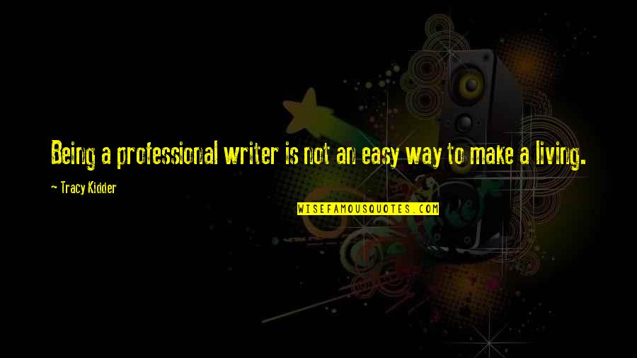 Easy Living Quotes By Tracy Kidder: Being a professional writer is not an easy