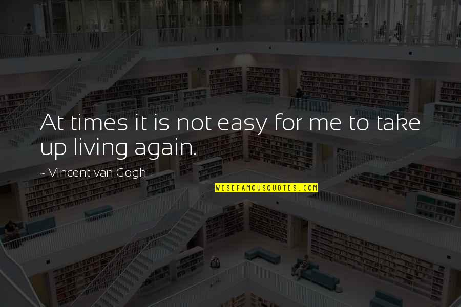 Easy Living Quotes By Vincent Van Gogh: At times it is not easy for me