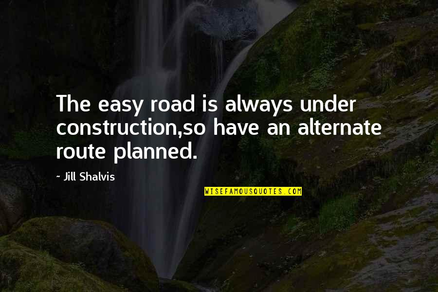 Easy Route Quotes By Jill Shalvis: The easy road is always under construction,so have