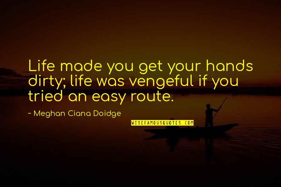 Easy Route Quotes By Meghan Ciana Doidge: Life made you get your hands dirty; life