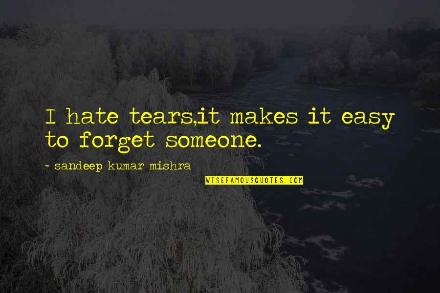 Easy To Love Someone Quotes By Sandeep Kumar Mishra: I hate tears,it makes it easy to forget