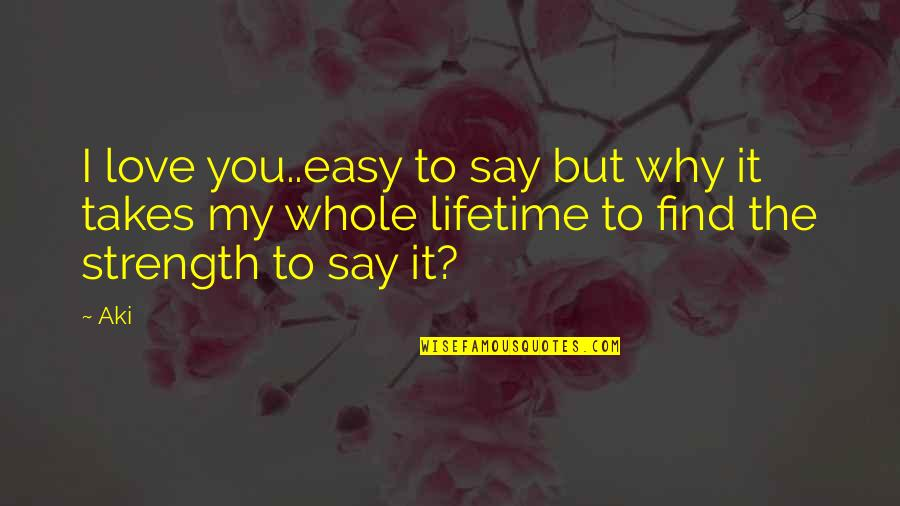 Easy To Say I Love You Quotes By Aki: I love you..easy to say but why it
