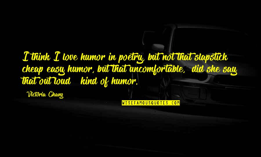 Easy To Say I Love You Quotes By Victoria Chang: I think I love humor in poetry, but