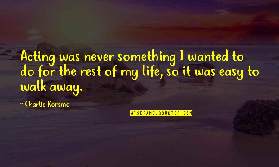 Easy To Walk Away Quotes By Charlie Korsmo: Acting was never something I wanted to do