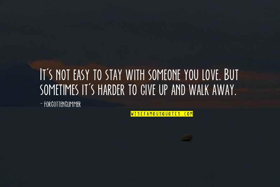 Easy To Walk Away Quotes By Forgottenglimmer: It's not easy to stay with someone you