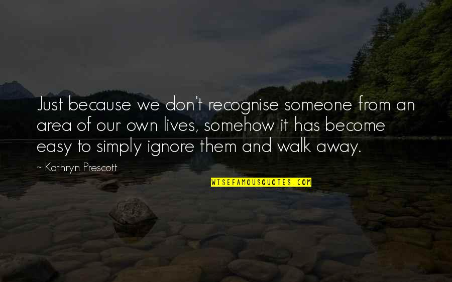 Easy To Walk Away Quotes By Kathryn Prescott: Just because we don't recognise someone from an