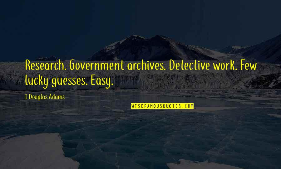 Easy Work Quotes By Douglas Adams: Research. Government archives. Detective work. Few lucky guesses.