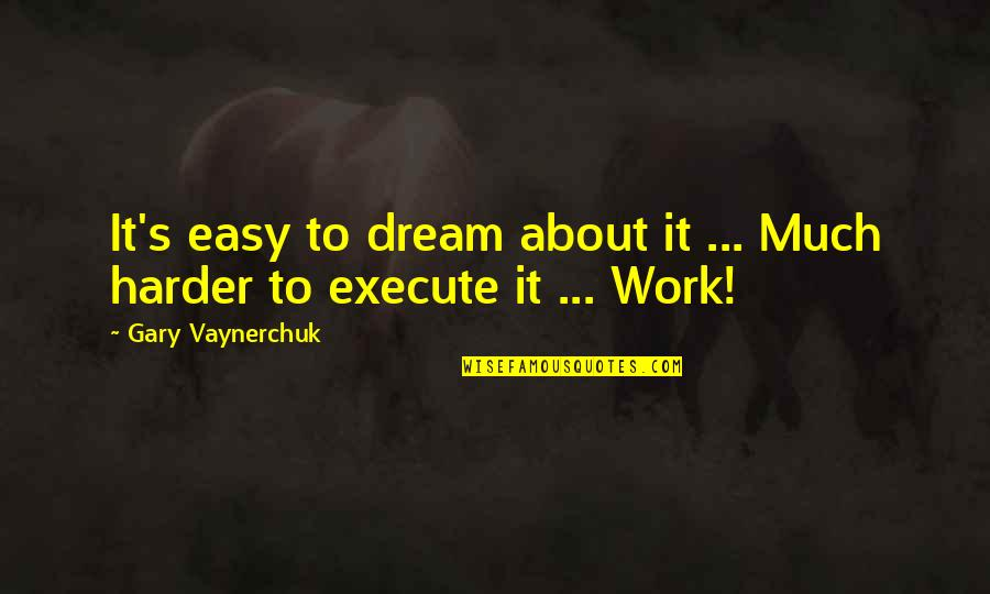 Easy Work Quotes By Gary Vaynerchuk: It's easy to dream about it ... Much