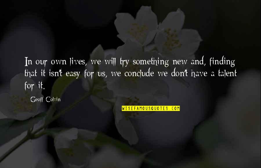 Easy Work Quotes By Geoff Colvin: In our own lives, we will try something