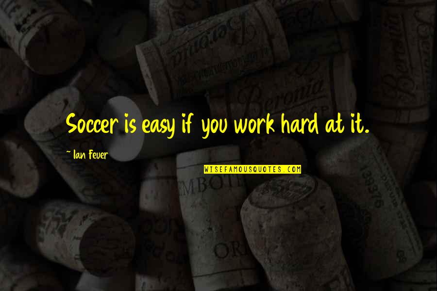Easy Work Quotes By Ian Feuer: Soccer is easy if you work hard at