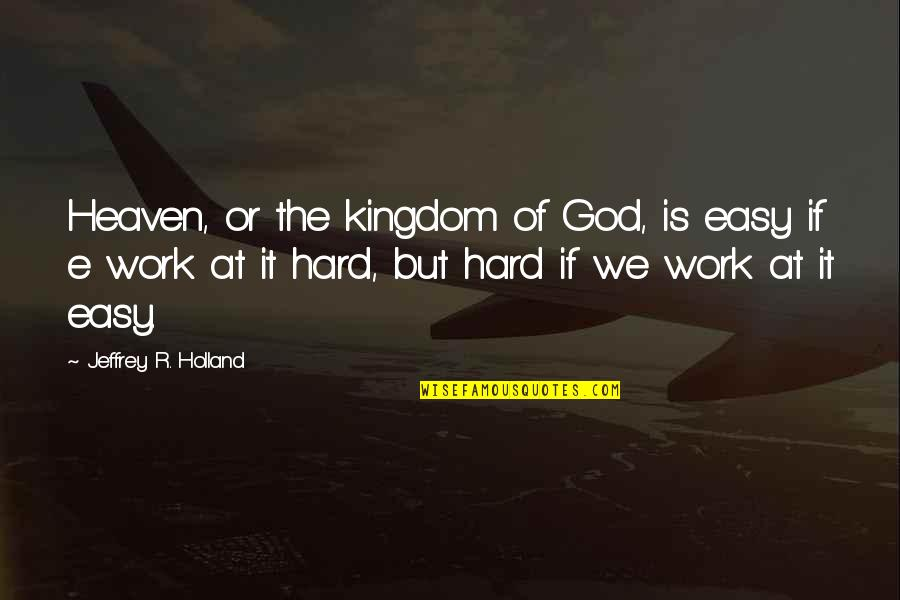 Easy Work Quotes By Jeffrey R. Holland: Heaven, or the kingdom of God, is easy