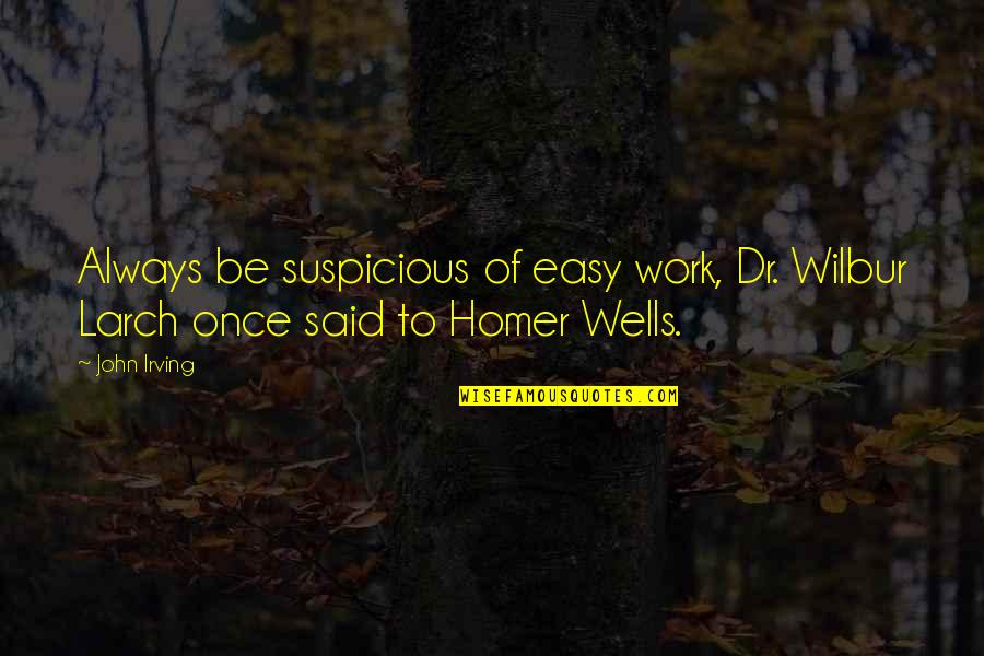 Easy Work Quotes By John Irving: Always be suspicious of easy work, Dr. Wilbur