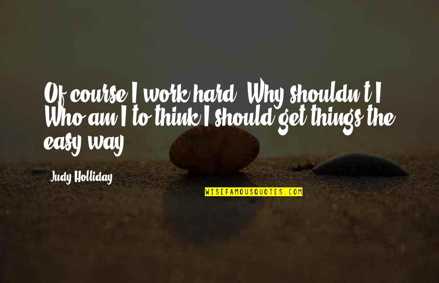 Easy Work Quotes By Judy Holliday: Of course I work hard. Why shouldn't I?